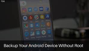 how to backup an android phone how to backup your android device without root the droid guru