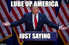 Lube Up Meme - trump is about to screw the world starting with america imgflip
