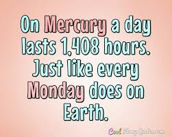 Quote Of The Day On Mercury A Day Lasts 1 408 Hours Just Like Every Monday Does On