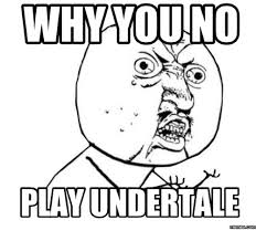 Why You Not Meme - why you no play undertale memescom why you no meme on me me