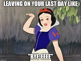 Last Day Of Work Meme - image tagged in byefelicia snowwhite imgflip
