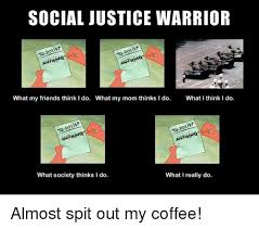 Social Justice Warrior Meme - social justice warrior st oist what my friends think i do what my