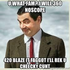 420 Blaze It Meme - u what fam i will 360 noscope 420 blaze it faggot i ll rek u