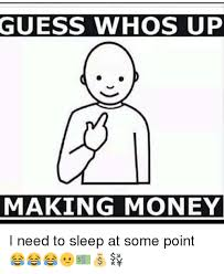 I Need Money Meme - guess whos up making money i need to sleep at some point