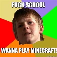 Fuck School Meme - fuck school i wanna play minecraft angry school boy quickmeme