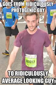 Ridiculously Photogenic Guy Meme - goes from ridiculously photogenic guy to ridiculously average