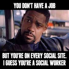 Social Worker Meme - when you don t have a job but you re on every social site image