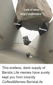 Lack Of Sleep Meme - lack of sleep angry customers coffee memes me this endless dank