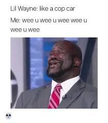 Lil Wayne Be Like Meme - lil wayne like a cop car me wee u wee u wee wee u wee wee funny