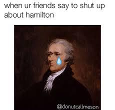 Hamilton Memes - 13 hamilton memes to brighten up your day her cus