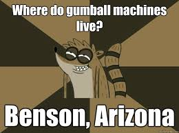 Benson Meme - where do gumball machines live benson arizona lame pun rigby