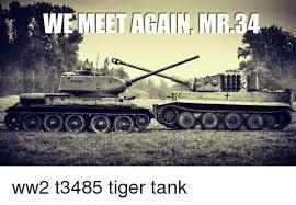 Tank Meme - meet again mr34 ww2 t3485 tiger tank meme on me me