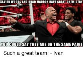 Paige Meme - xavier woods and brad maddox have great chemistry you could say