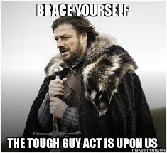 Tough Guy Meme - brace yourself the tough guy act is upon us brace yourself