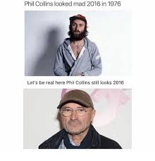 Phil Collins Meme - phil collins looked mad 2016 in 1976 let s be real here phil