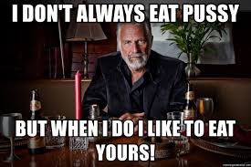 Eating Pussy Meme - i don t always eat pussy but when i do i like to eat yours dos