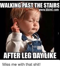 Leg Day Meme - walking past the stairs wwwbbimlcom after leg day like miss me