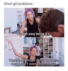Funny Girls Memes - short girl problems it s not easy being 5 1 there is a entire world