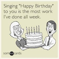 singing happy birthday singing happy birthday to you is the most work i ve done all