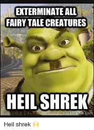 Shrek Memes - exterminate all fairytale creatures heil shrek quick meme tom heil