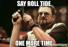 Roll Tide Meme - say roll tide one more time meme am i the only one around here