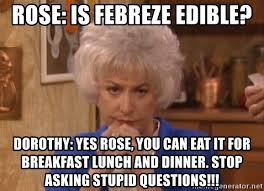 Febreze Meme - rose is febreze edible dorothy yes rose you can eat it for