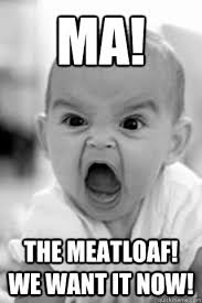 Meatloaf Meme - ma the meatloaf we want it now how i look when you talk to my
