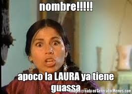 Memes De Laura - nombre apoco la laura ya tiene guassa meme de india maria