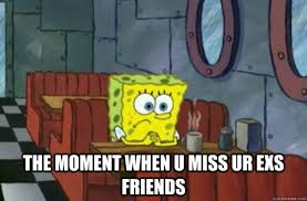 Sad Spongebob Meme - the moment when u miss ur exs friends sad spongebob quickmeme