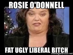 Ugly Bitch Meme - rosie o donnell fat ugly liberal bitch rosie o donnell fat
