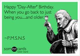 Day After Birthday Meme - happy day after birthday when you go back to just being you
