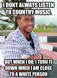Country Meme - i dont always listen to country music but when i do i turn it