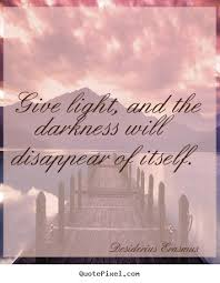 Light And Dark Quotes Give Light And The Darkness Will Disappear Of Itself Desiderius