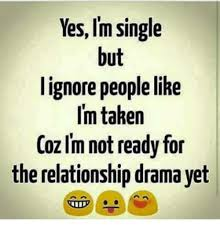 Single Relationship Memes - yes im single but i ignore people like i m taken coz im not ready