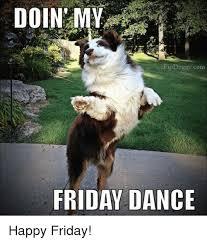 Happy Friday Meme - doin my pip doggy com friday dance happy friday meme on me me