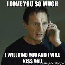 Love You So Much Meme - i love you so much i will find you and i will kiss you i don t
