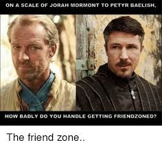 Friendzone Memes - on a scale of jorah mormont to petyr baelish how badly do you