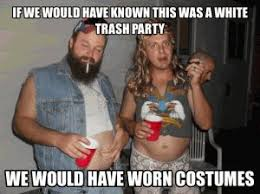 Trailer Trash Memes - if we would have known this was a white trash party we would have