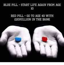 Blue Pill Red Pill Meme - blue pill start life again from age 10 e20million in the bank meme