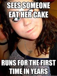 Fat Girl Memes - sees someone eat her cake runs for the first time in years