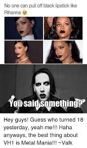 Lipstick Meme - no one can pull off black lipstick like rihanna you said something