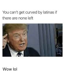 Latina Memes - you can t get curved by latinas if there are none left wow lol