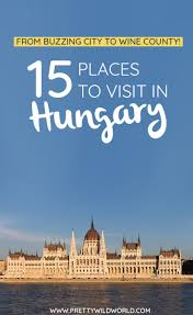 top 15 places to visit in hungary from buzzing city to wine county