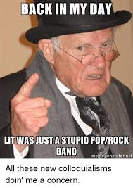 Advice Meme Generator - back in my day litwasiustastupid popirock band memegenerator net all