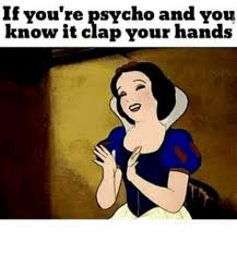 Psycho Meme - if you re psycho and you know it clap your hands meme on me me