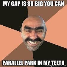 Big Teeth Meme - my gap is so big you can parallel park in my teeth provincial man