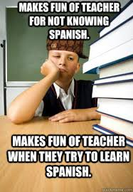 Spanish Teacher Memes - makes fun of teacher for not knowing spanish makes fun of teacher