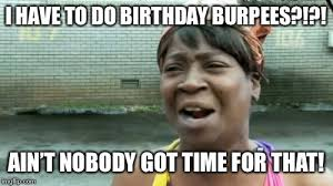 Burpees Meme - aint nobody got time for that meme imgflip