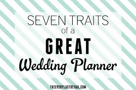 how to be a wedding planner seven traits of a great wedding planner every last detail