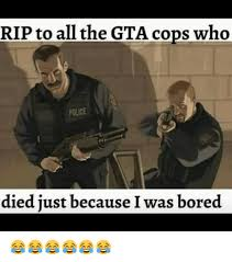 Gta Memes - rip to all the gta cops who police died just because i was bored